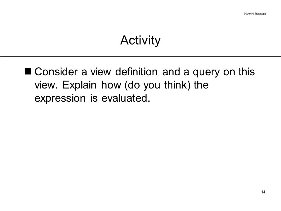 Views-basics 14 Activity Consider a view definition and a query on this view.