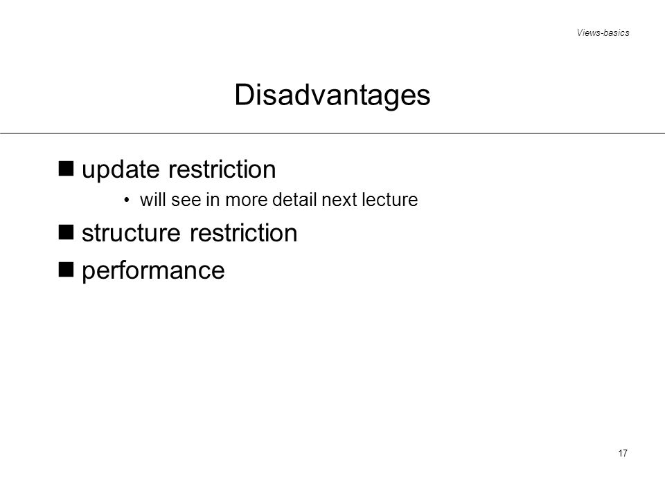 Views-basics 17 Disadvantages update restriction will see in more detail next lecture structure restriction performance