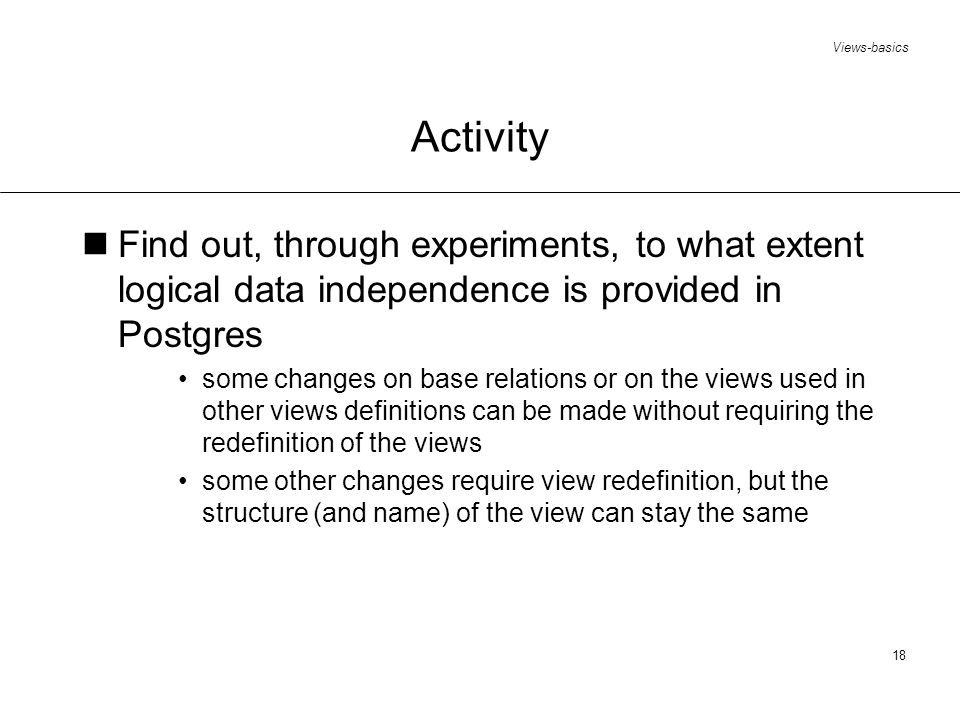 Views-basics 18 Activity Find out, through experiments, to what extent logical data independence is provided in Postgres some changes on base relations or on the views used in other views definitions can be made without requiring the redefinition of the views some other changes require view redefinition, but the structure (and name) of the view can stay the same