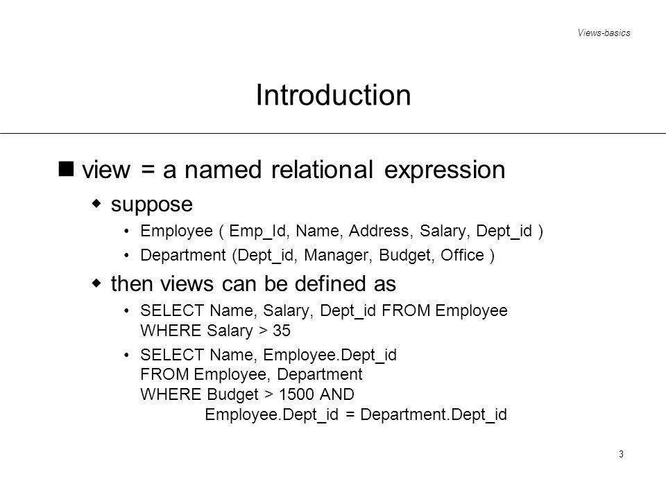 Views-basics 3 Introduction view = a named relational expression suppose Employee ( Emp_Id, Name, Address, Salary, Dept_id ) Department (Dept_id, Manager, Budget, Office ) then views can be defined as SELECT Name, Salary, Dept_id FROM Employee WHERE Salary > 35 SELECT Name, Employee.Dept_id FROM Employee, Department WHERE Budget > 1500 AND Employee.Dept_id = Department.Dept_id