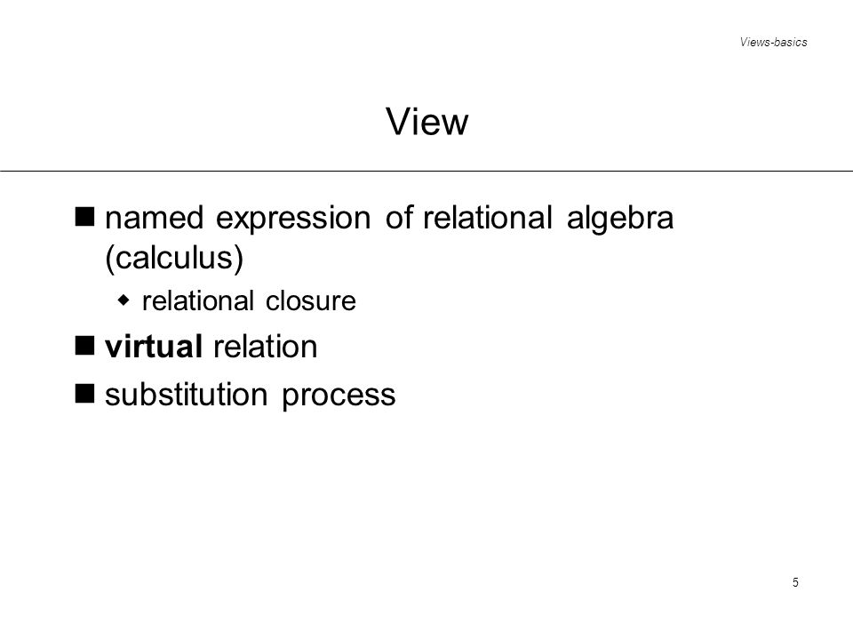 Views-basics 5 View named expression of relational algebra (calculus) relational closure virtual relation substitution process