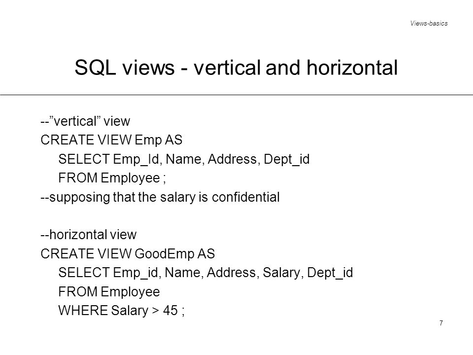 Views-basics 8 SQL views - join --an employee is safe if s/he works for a rich department CREATE VIEW SafeEmployees AS SELECTName, Employee.Dept_id FROM Employee, Department WHERE Budget > 1500 AND Employee.Dept_id = Department.Dept_id