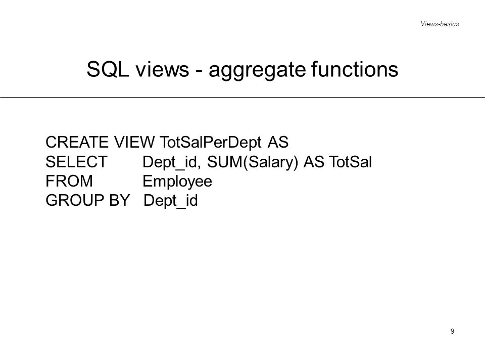 Views-basics 9 SQL views - aggregate functions CREATE VIEW TotSalPerDept AS SELECTDept_id, SUM(Salary) AS TotSal FROM Employee GROUP BY Dept_id