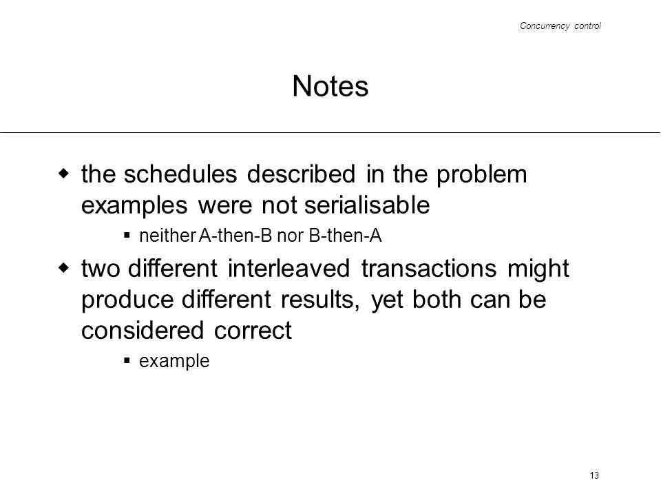 Concurrency control 13 Notes the schedules described in the problem examples were not serialisable neither A-then-B nor B-then-A two different interleaved transactions might produce different results, yet both can be considered correct example