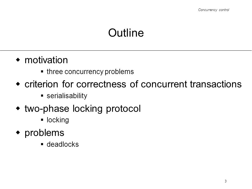 Concurrency control 3 Outline motivation three concurrency problems criterion for correctness of concurrent transactions serialisability two-phase locking protocol locking problems deadlocks