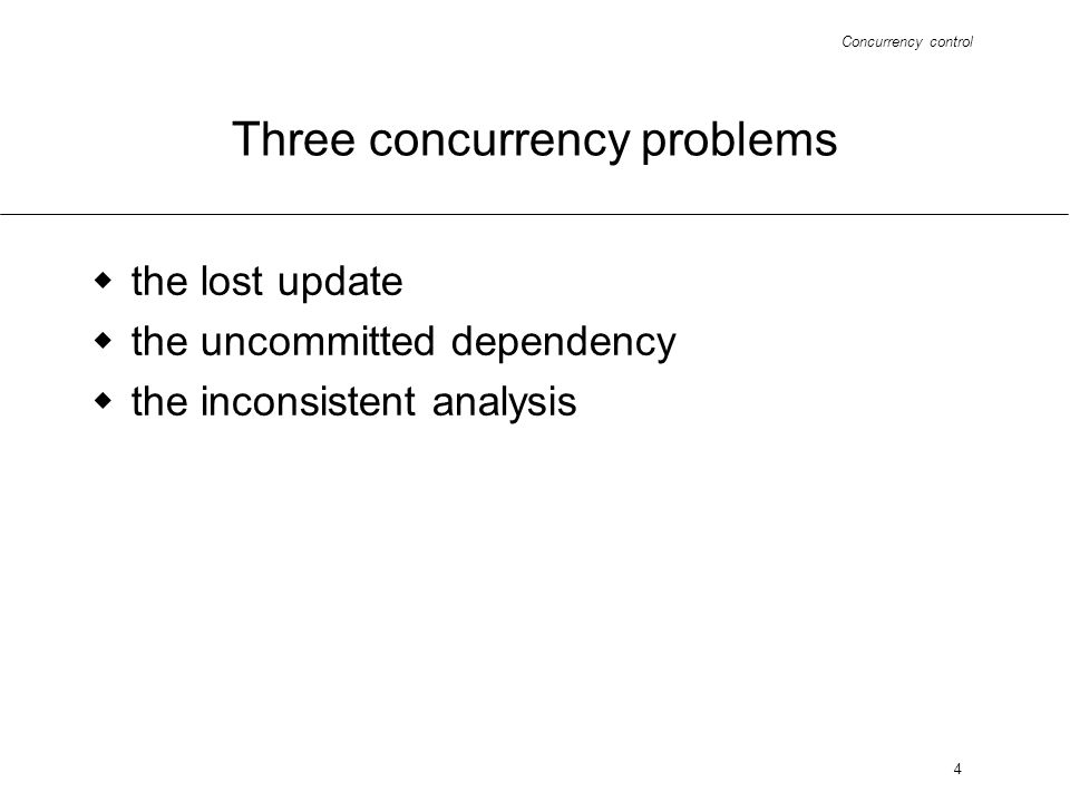 Concurrency control 4 Three concurrency problems the lost update the uncommitted dependency the inconsistent analysis