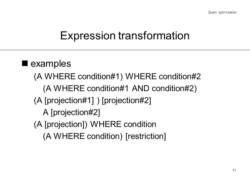 Query optimisation 11 Expression transformation examples (A WHERE condition#1) WHERE condition#2 (A WHERE condition#1 AND condition#2) (A [projection#