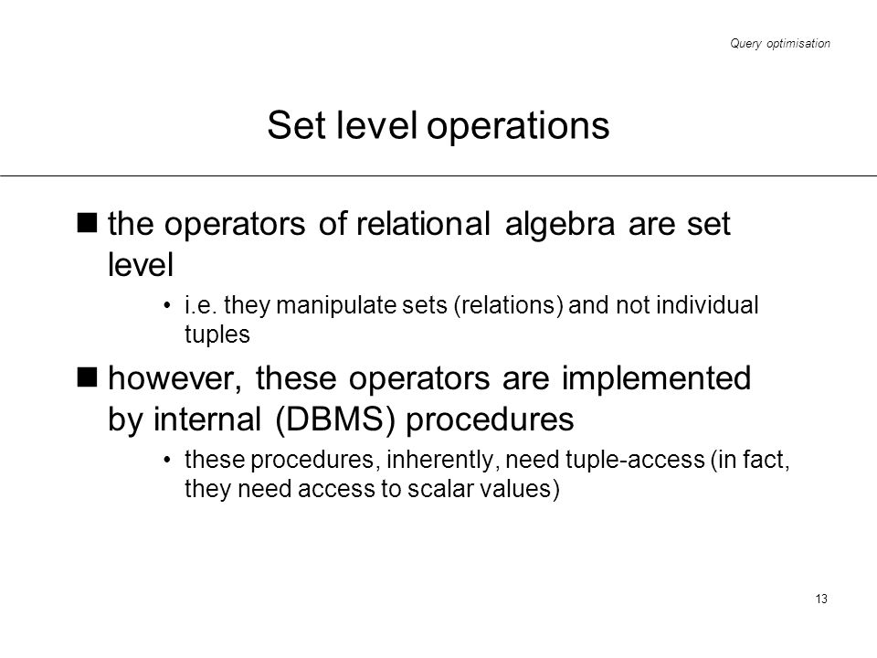 Query optimisation 13 Set level operations the operators of relational algebra are set level i.e. they manipulate sets (relations) and not individual