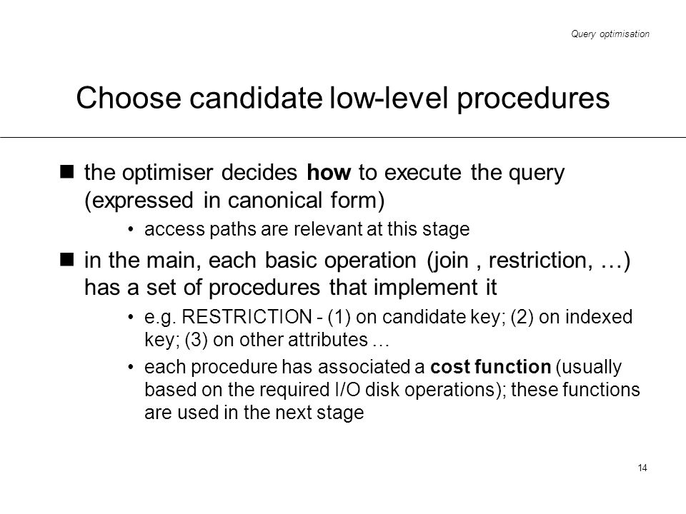 Query optimisation 14 Choose candidate low-level procedures the optimiser decides how to execute the query (expressed in canonical form) access paths