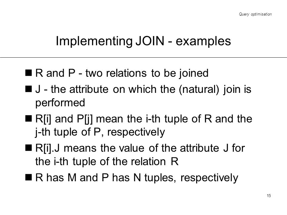 Query optimisation 15 Implementing JOIN - examples R and P - two relations to be joined J - the attribute on which the (natural) join is performed R[i