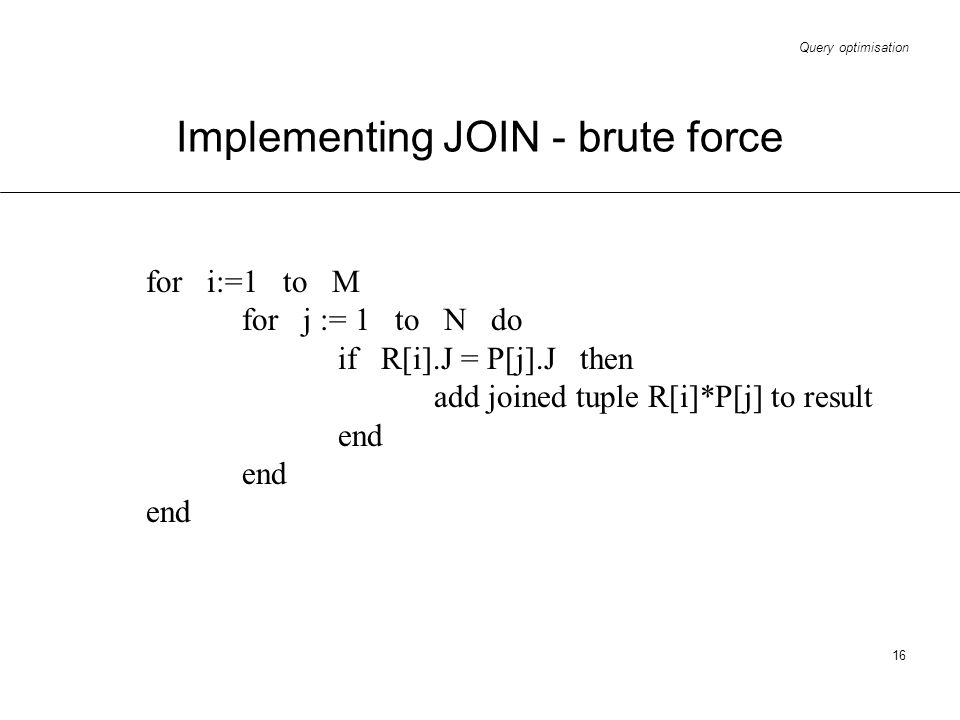 Query optimisation 16 Implementing JOIN - brute force for i:=1 to M for j := 1 to N do if R[i].J = P[j].J then add joined tuple R[i]*P[j] to result en