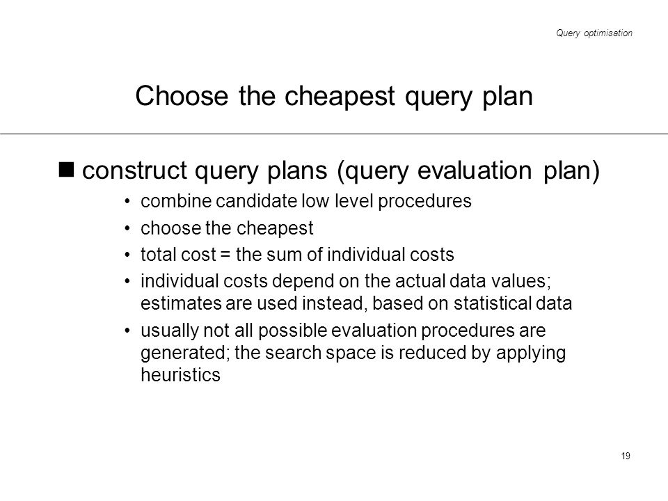 Query optimisation 19 Choose the cheapest query plan construct query plans (query evaluation plan) combine candidate low level procedures choose the c