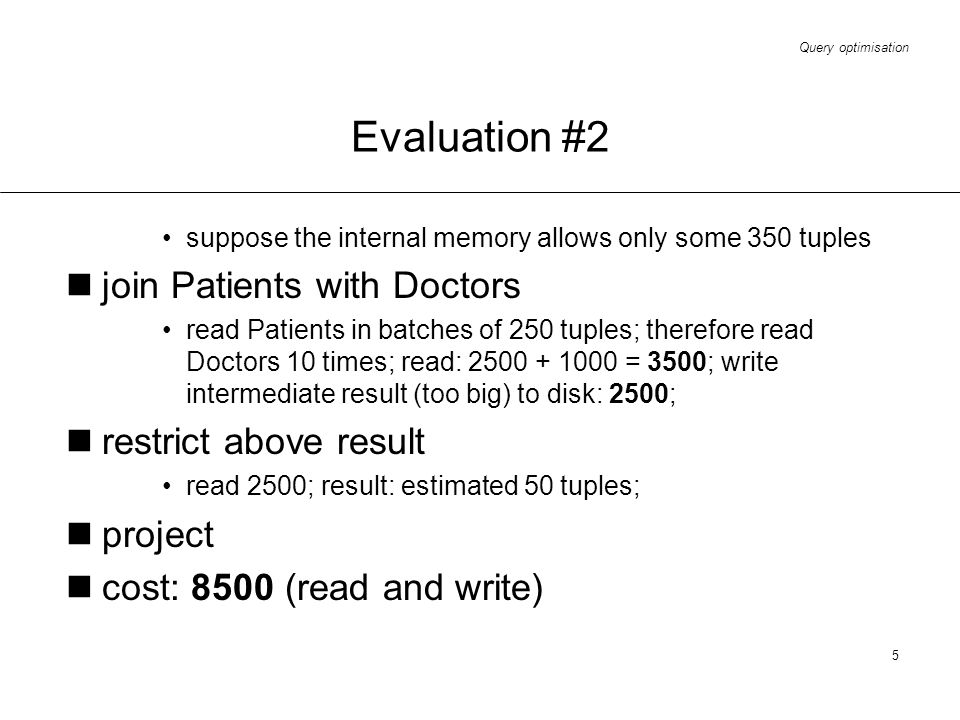 Query optimisation 5 Evaluation #2 suppose the internal memory allows only some 350 tuples join Patients with Doctors read Patients in batches of 250