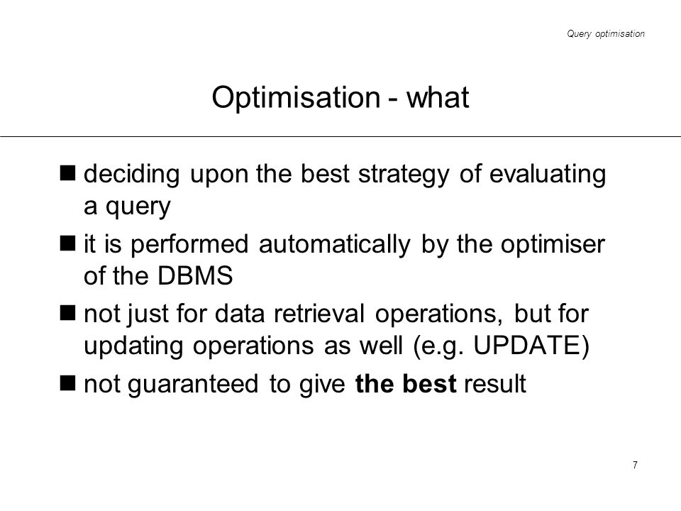 Query optimisation 7 Optimisation - what deciding upon the best strategy of evaluating a query it is performed automatically by the optimiser of the D