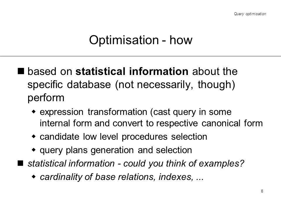 Query optimisation 8 Optimisation - how based on statistical information about the specific database (not necessarily, though) perform expression tran