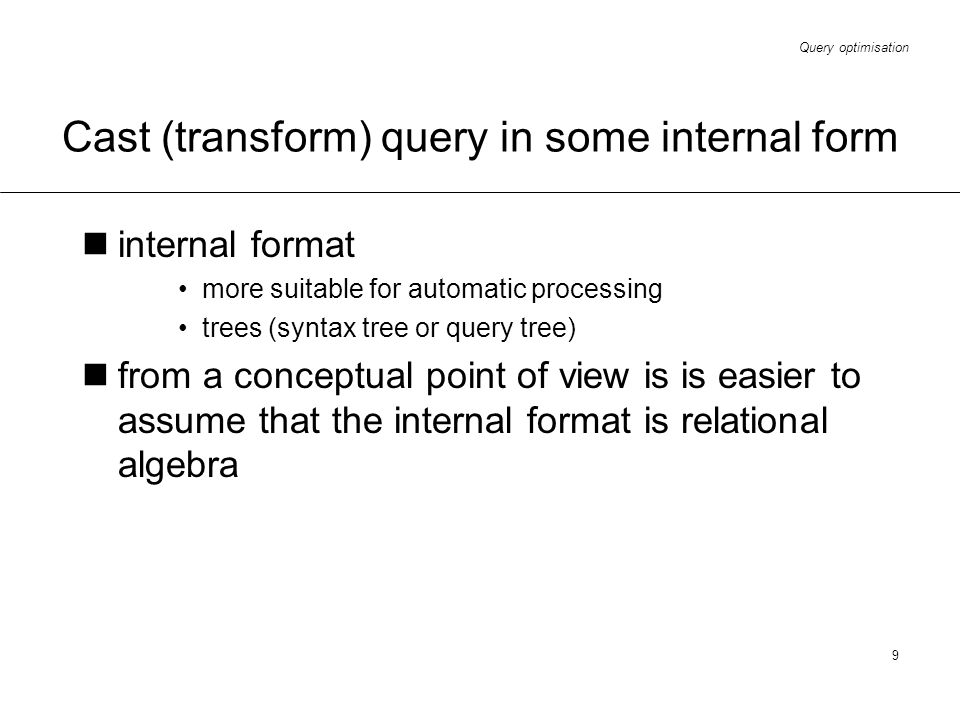 Query optimisation 9 Cast (transform) query in some internal form internal format more suitable for automatic processing trees (syntax tree or query t