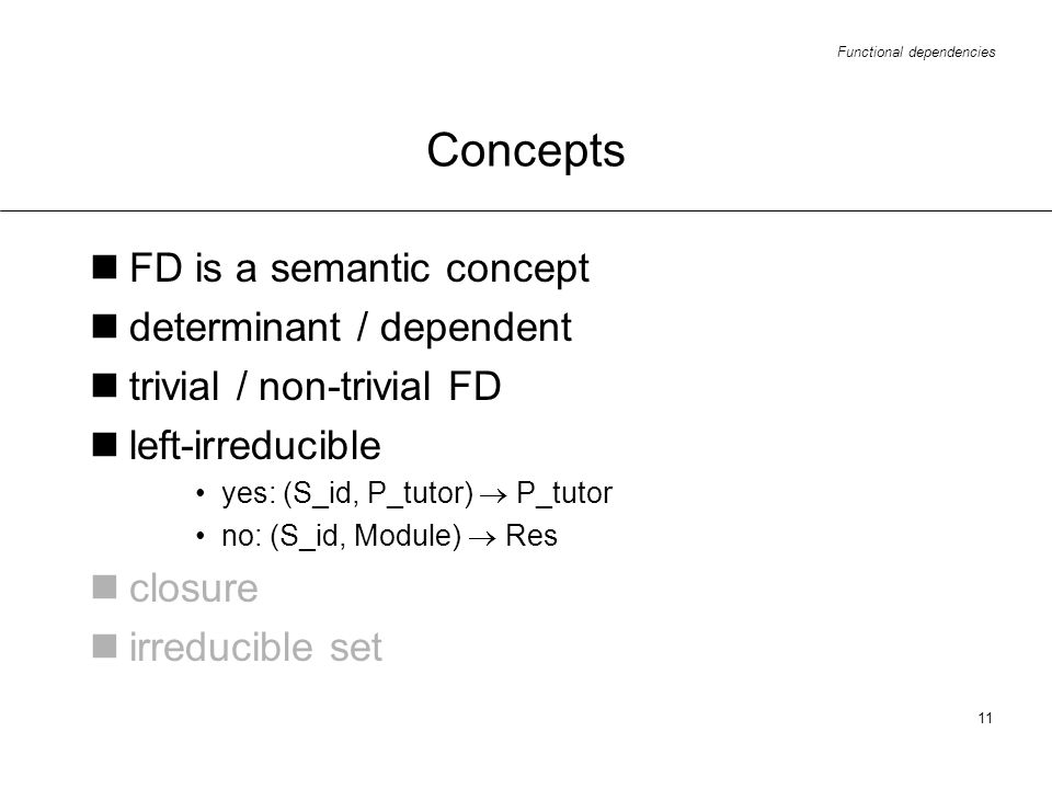 Functional dependencies 11 Concepts FD is a semantic concept determinant / dependent trivial / non-trivial FD left-irreducible yes: (S_id, P_tutor) P_