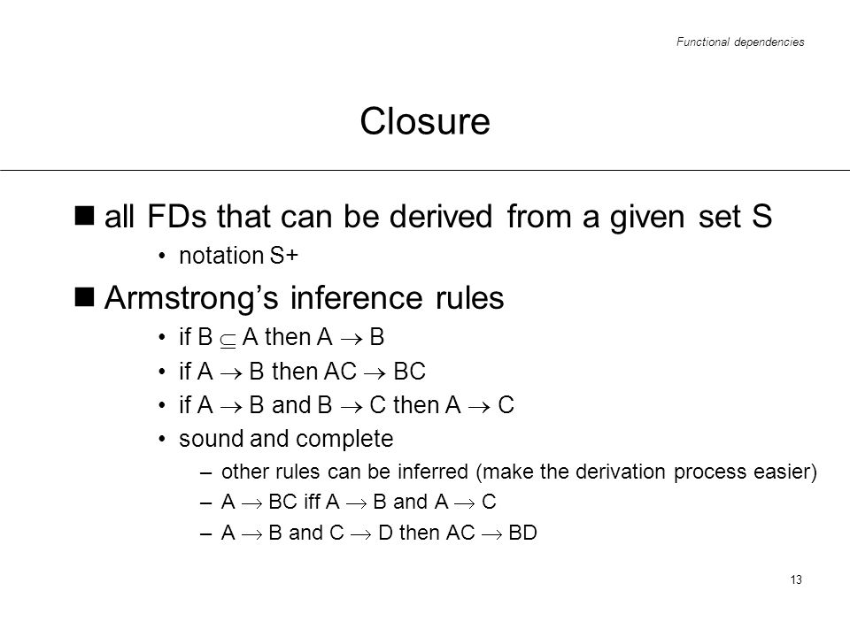 Functional dependencies 13 Closure all FDs that can be derived from a given set S notation S+ Armstrongs inference rules if B A then A B if A B then A