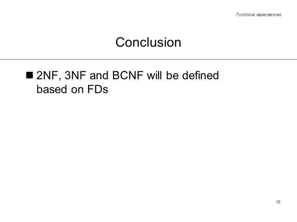 Functional dependencies 15 Conclusion 2NF, 3NF and BCNF will be defined based on FDs