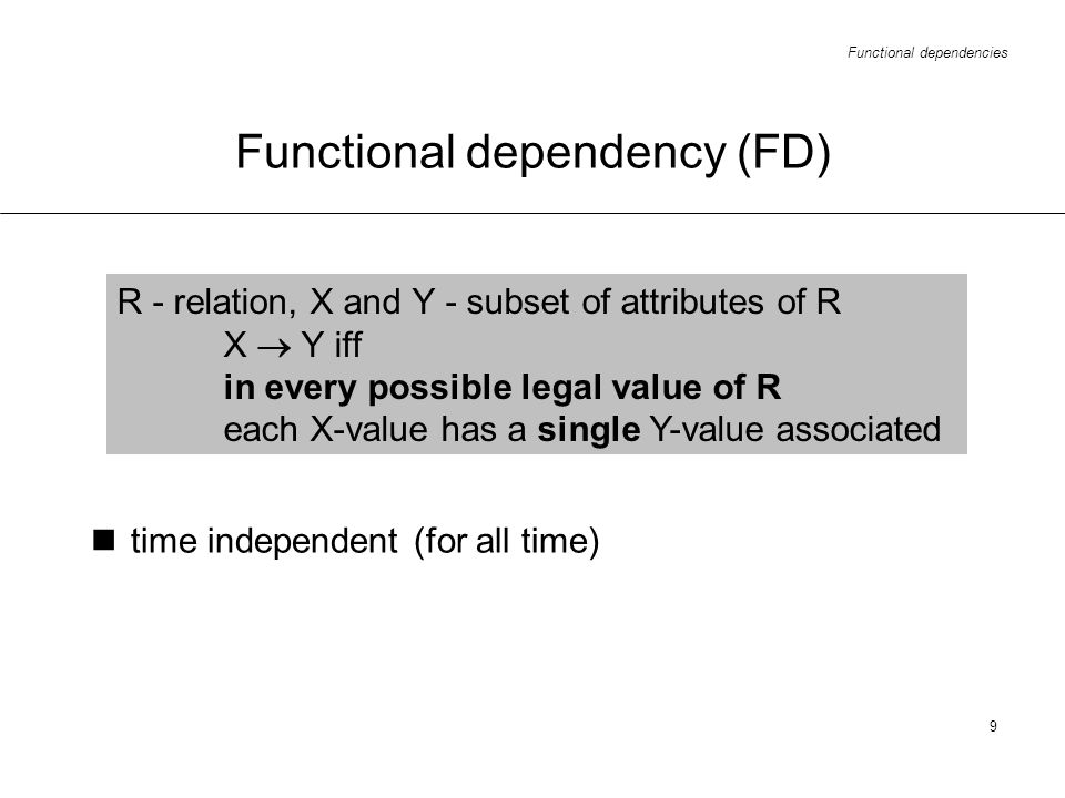 Functional dependencies 9 Functional dependency (FD) R - relation, X and Y - subset of attributes of R X Y iff in every possible legal value of R each