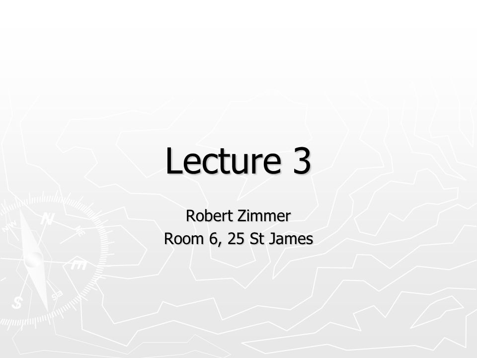 Lecture 3 Robert Zimmer Room 6, 25 St James
