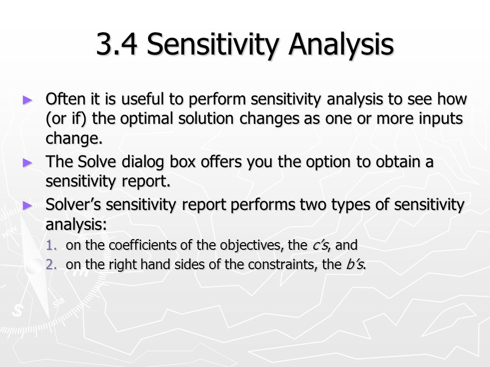 3.4 Sensitivity Analysis Often it is useful to perform sensitivity analysis to see how (or if) the optimal solution changes as one or more inputs chan