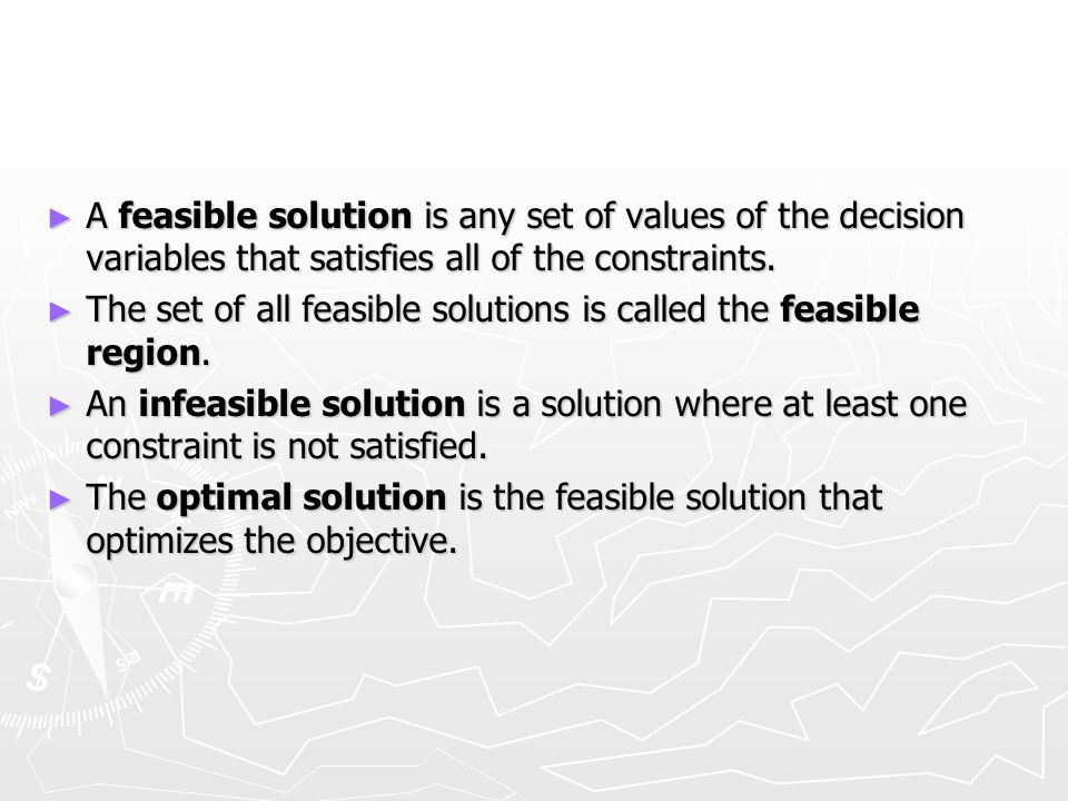 A feasible solution is any set of values of the decision variables that satisfies all of the constraints. A feasible solution is any set of values of