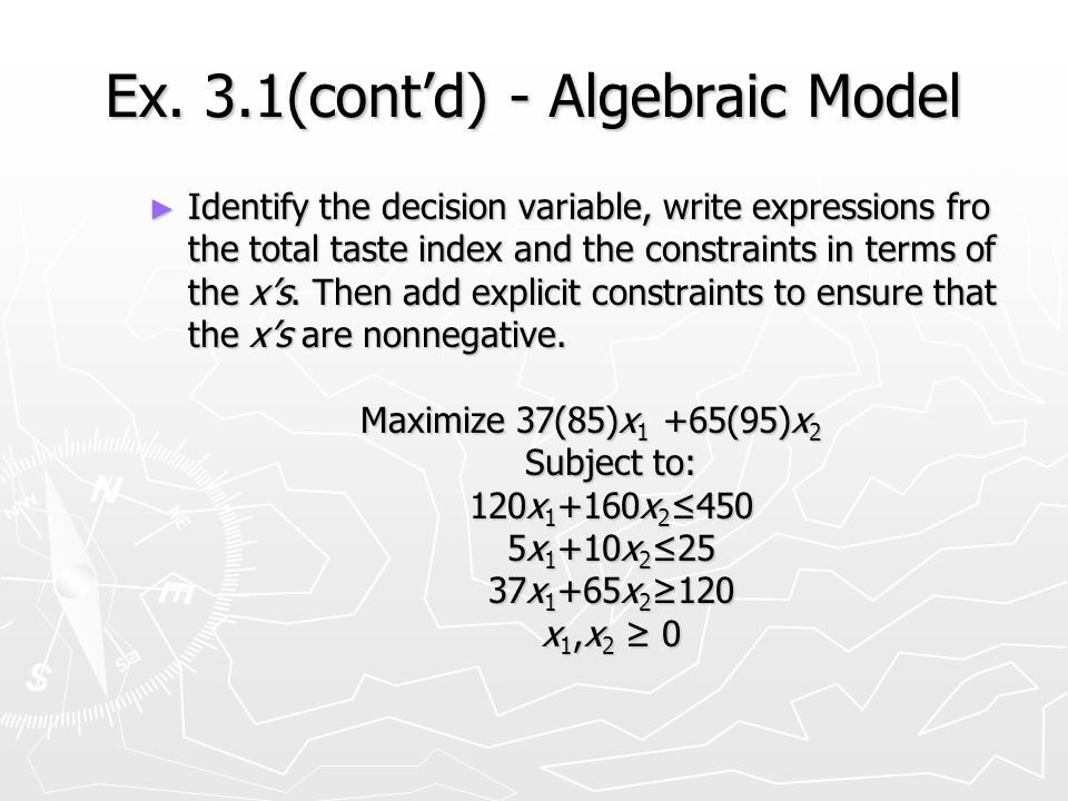 Ex. 3.1(contd) - Algebraic Model Identify the decision variable, write expressions fro the total taste index and the constraints in terms of the xs. T