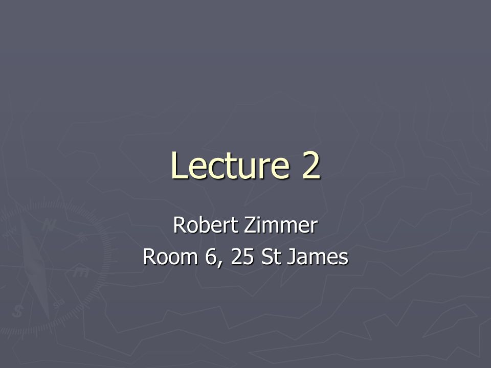 Lecture 2 Robert Zimmer Room 6, 25 St James