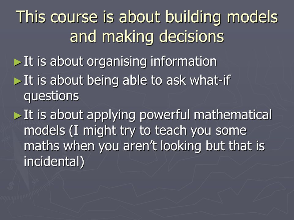 This course is about building models and making decisions It is about organising information It is about organising information It is about being able to ask what-if questions It is about being able to ask what-if questions It is about applying powerful mathematical models (I might try to teach you some maths when you arent looking but that is incidental) It is about applying powerful mathematical models (I might try to teach you some maths when you arent looking but that is incidental)