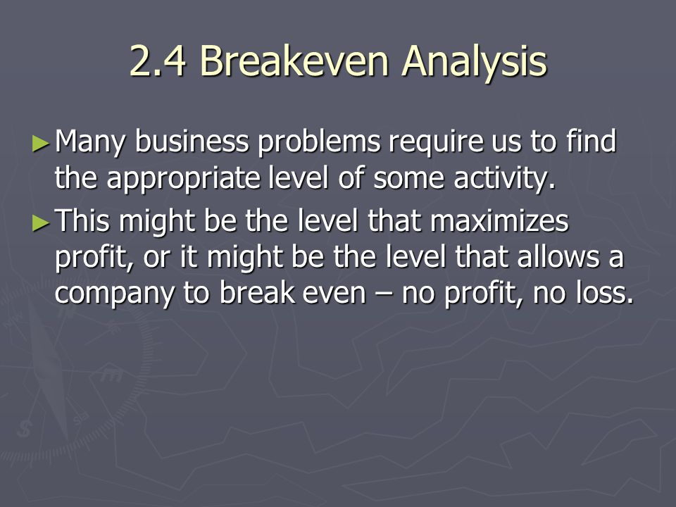 2.4 Breakeven Analysis Many business problems require us to find the appropriate level of some activity.
