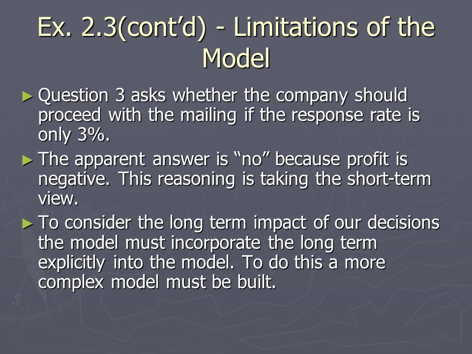 Ex. 2.3(contd) - Limitations of the Model Question 3 asks whether the company should proceed with the mailing if the response rate is only 3%. Questio