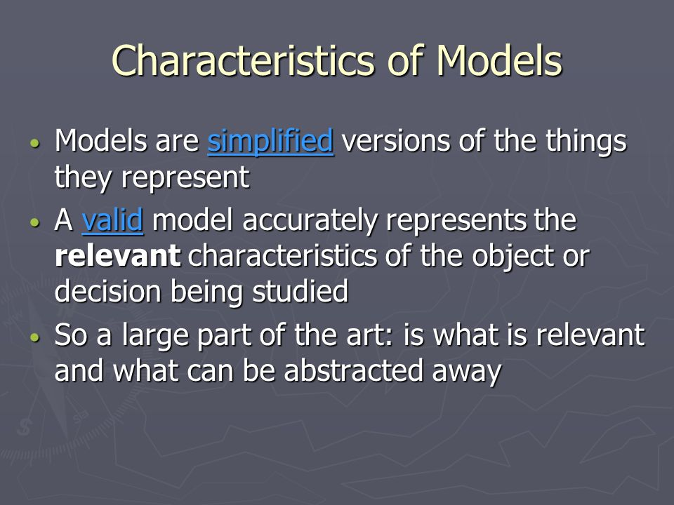 Characteristics of Models Models are simplified versions of the things they represent Models are simplified versions of the things they represent A va