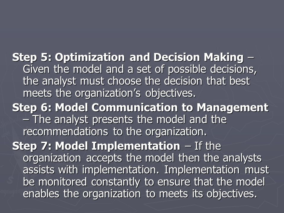 Step 5: Optimization and Decision Making – Given the model and a set of possible decisions, the analyst must choose the decision that best meets the o