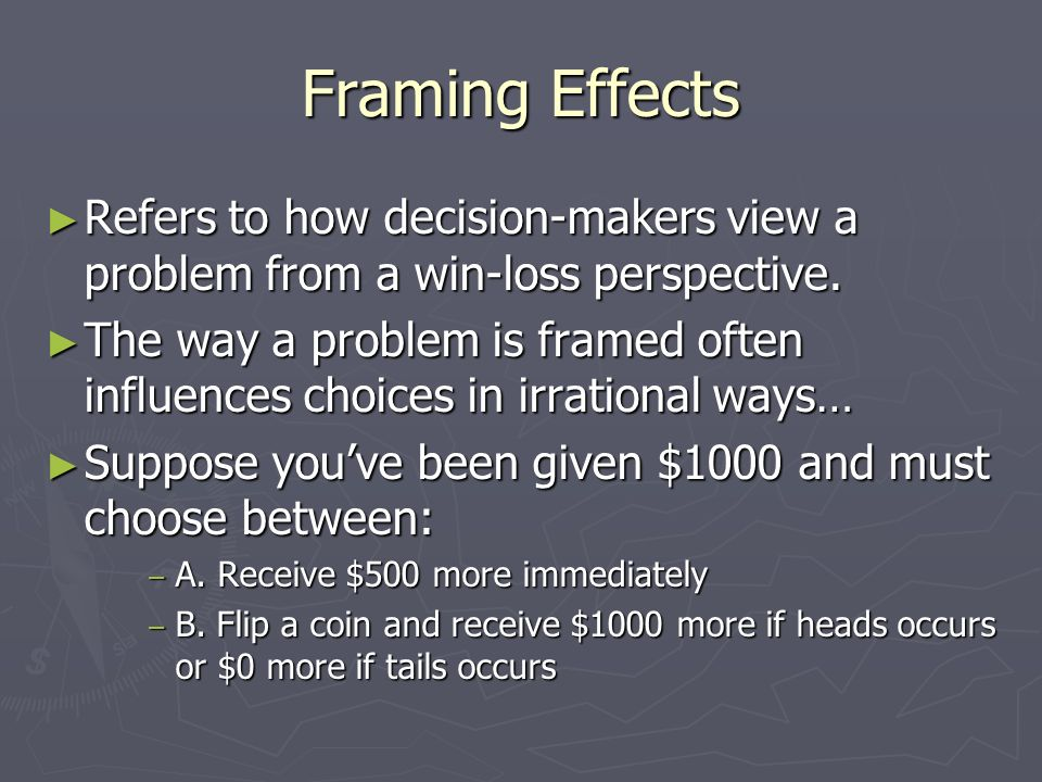 Framing Effects Refers to how decision-makers view a problem from a win-loss perspective. Refers to how decision-makers view a problem from a win-loss