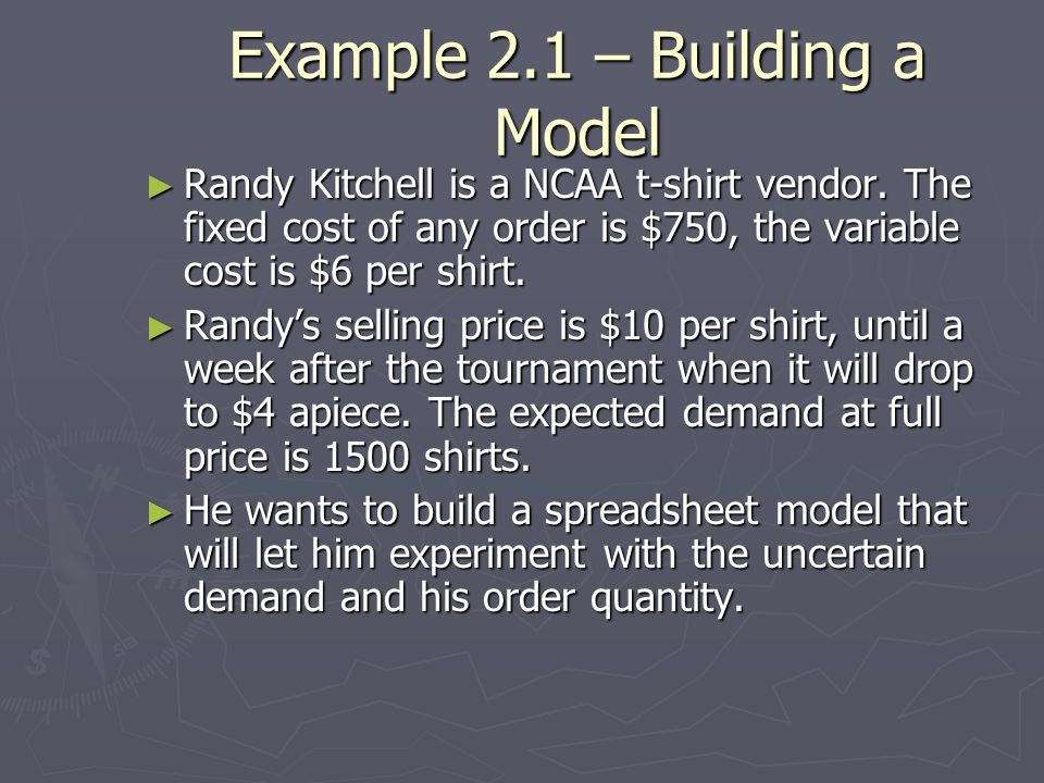 Example 2.1 – Building a Model Randy Kitchell is a NCAA t-shirt vendor. The fixed cost of any order is $750, the variable cost is $6 per shirt. Randy