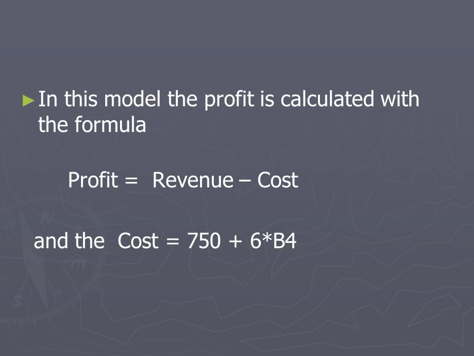 In this model the profit is calculated with the formula Profit = Revenue – Cost and the Cost = 750 + 6*B4