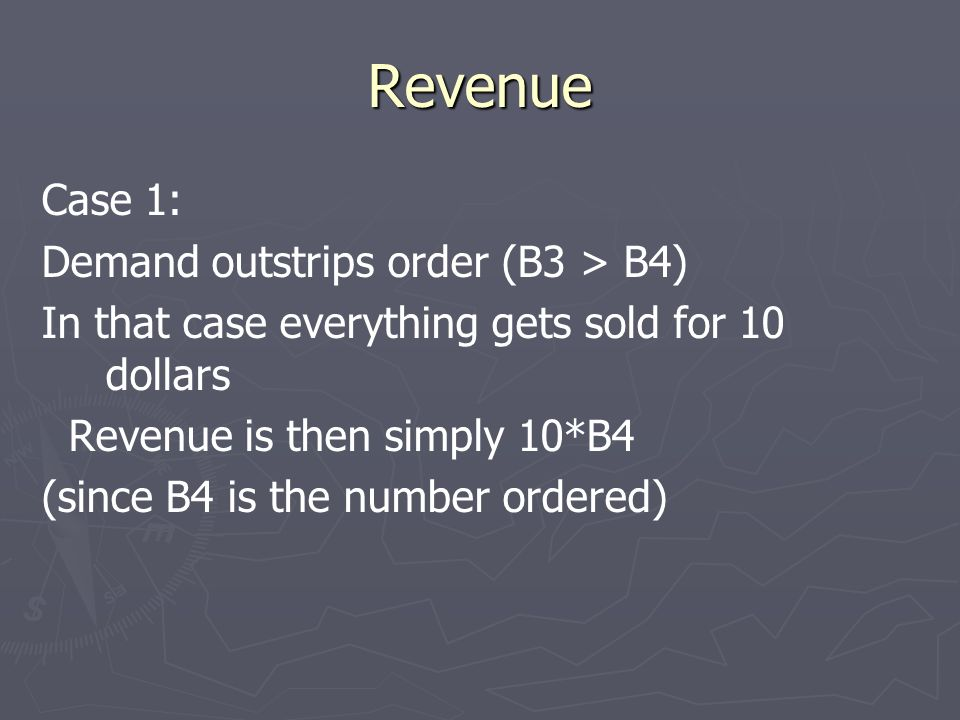Revenue Case 1: Demand outstrips order (B3 > B4) In that case everything gets sold for 10 dollars Revenue is then simply 10*B4 (since B4 is the number