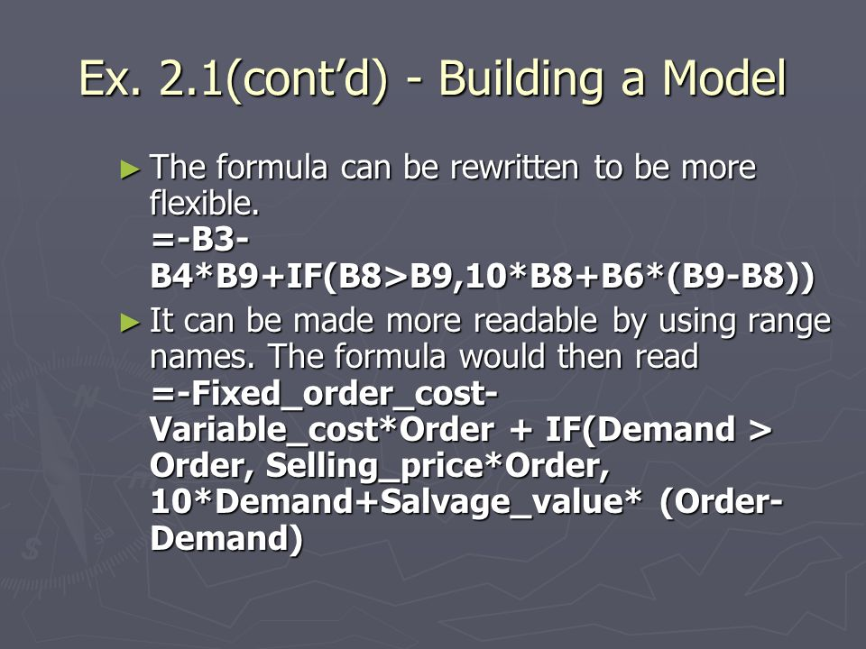 Ex. 2.1(contd) - Building a Model The formula can be rewritten to be more flexible. =-B3- B4*B9+IF(B8>B9,10*B8+B6*(B9-B8)) The formula can be rewritte