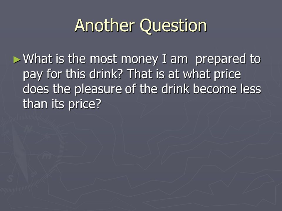 Another Question What is the most money I am prepared to pay for this drink? That is at what price does the pleasure of the drink become less than its