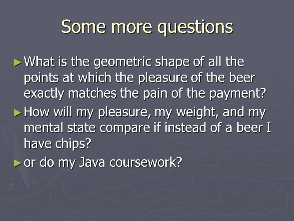 Some more questions What is the geometric shape of all the points at which the pleasure of the beer exactly matches the pain of the payment? What is t