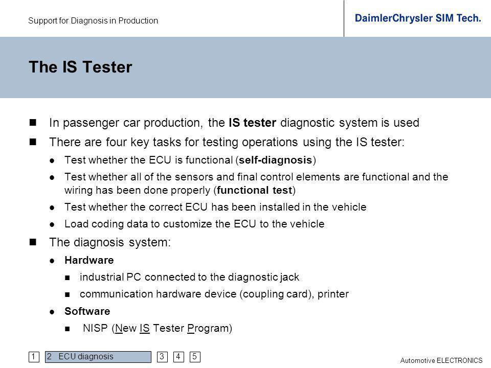 Support for Diagnosis in Production Automotive ELECTRONICS The IS Tester In passenger car production, the IS tester diagnostic system is used There ar