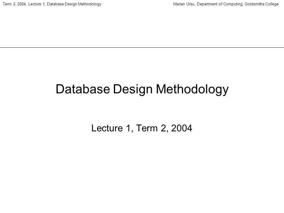 Term 2, 2004, Lecture 1, Database Design MethodologyMarian Ursu, Department of Computing, Goldsmiths College Database Design Methodology Lecture 1, Term 2, 2004