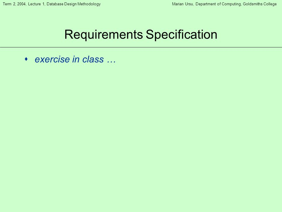 Term 2, 2004, Lecture 1, Database Design MethodologyMarian Ursu, Department of Computing, Goldsmiths College Requirements Specification sexercise in class …
