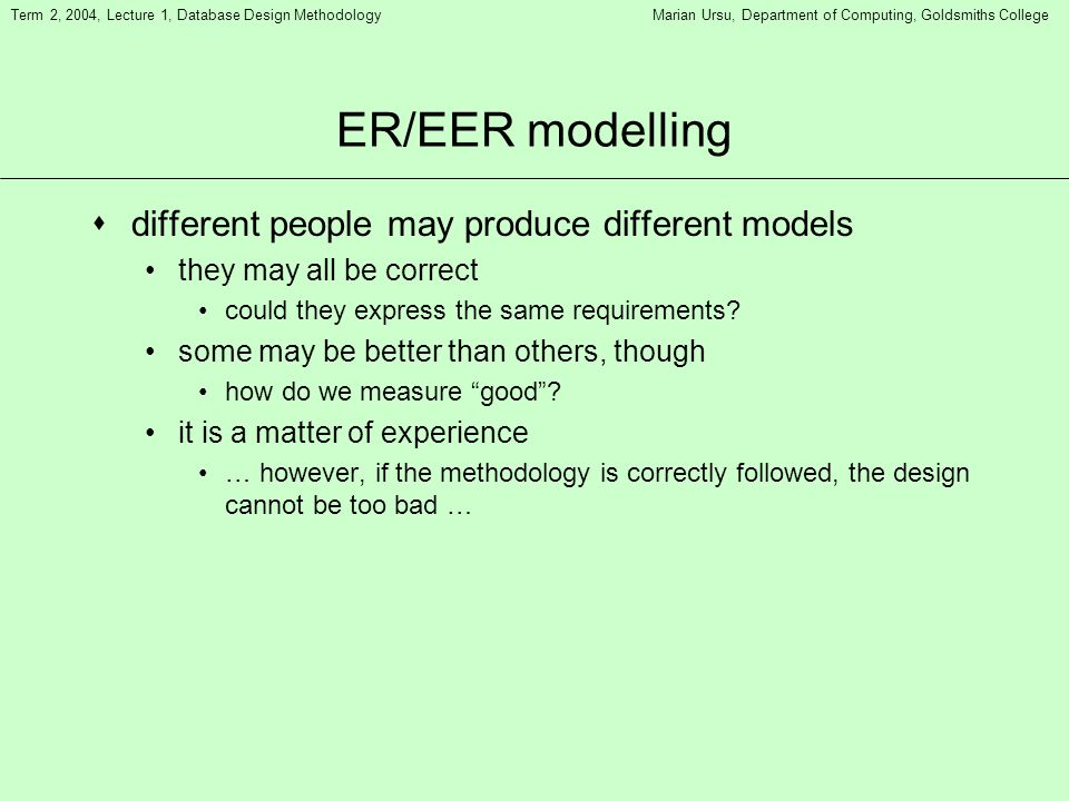 Term 2, 2004, Lecture 1, Database Design MethodologyMarian Ursu, Department of Computing, Goldsmiths College ER/EER modelling sdifferent people may pr