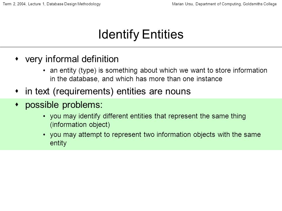 Term 2, 2004, Lecture 1, Database Design MethodologyMarian Ursu, Department of Computing, Goldsmiths College Identify Entities svery informal definiti