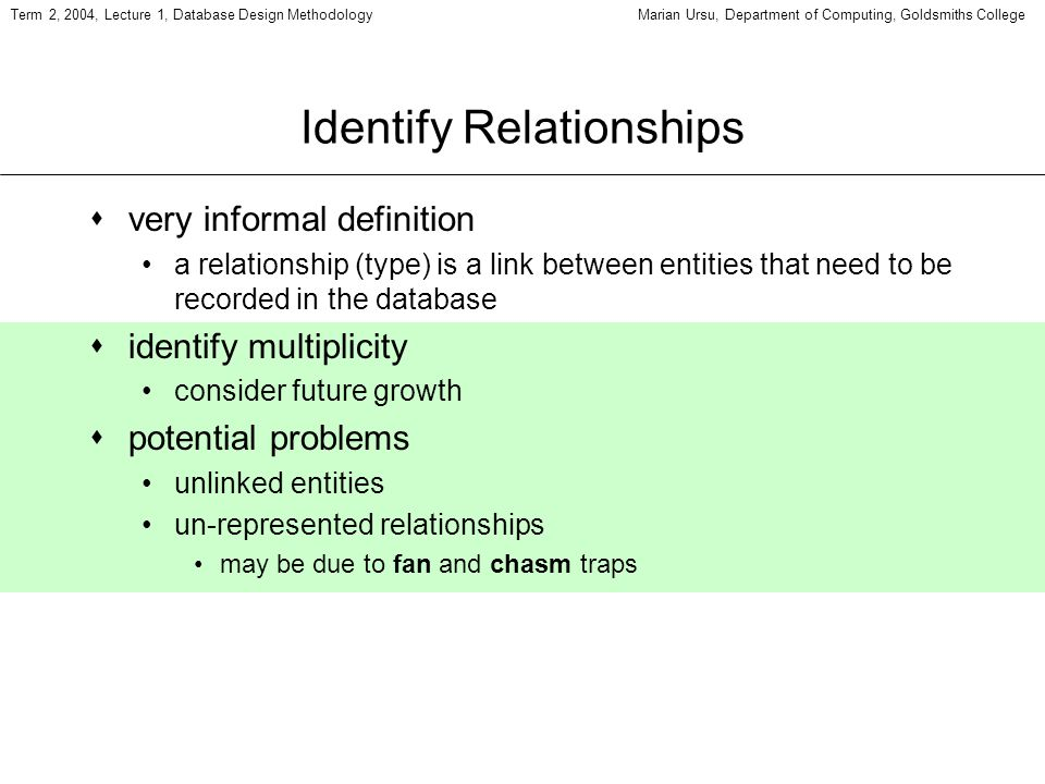 Term 2, 2004, Lecture 1, Database Design MethodologyMarian Ursu, Department of Computing, Goldsmiths College Identify Relationships svery informal def