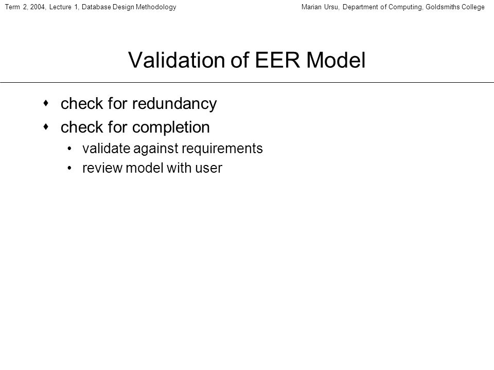 Term 2, 2004, Lecture 1, Database Design MethodologyMarian Ursu, Department of Computing, Goldsmiths College Validation of EER Model scheck for redundancy scheck for completion validate against requirements review model with user