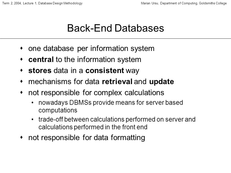 Term 2, 2004, Lecture 1, Database Design MethodologyMarian Ursu, Department of Computing, Goldsmiths College Back-End Databases sone database per info