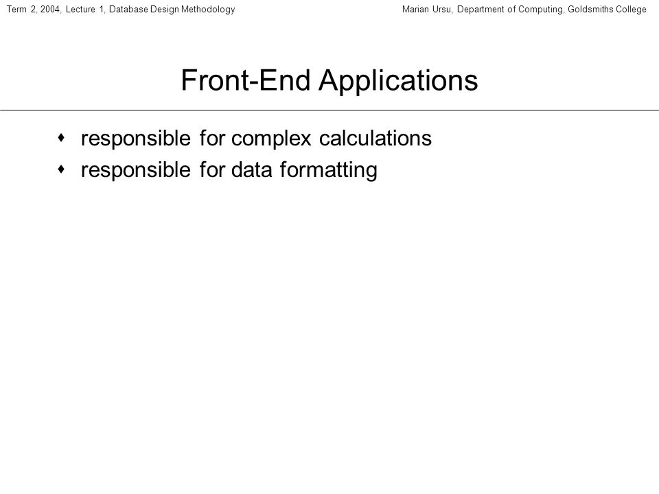 Term 2, 2004, Lecture 1, Database Design MethodologyMarian Ursu, Department of Computing, Goldsmiths College Front-End Applications sresponsible for c